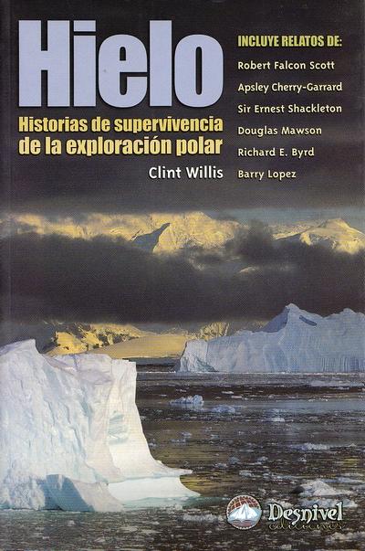 Hielo. Historias de supervivencia de la exploración polar por Clint Willis. Ediciones Desnivel