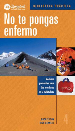 No te pongas enfermo. Medicina preventiva para tus actividades en la naturaleza por Buck Tilton; Rick Bennett. Ediciones Desnivel
