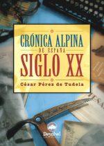 Crónica alpina de España. Siglo XX.  por César Pérez de Tudela. Ediciones Desnivel