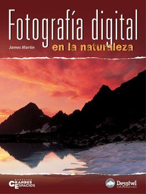 Fotografía digital en la naturaleza.  por James Martin. Ediciones Desnivel