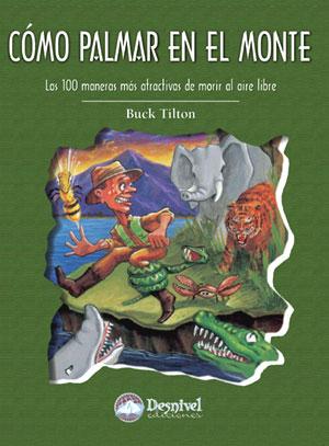 Cómo palmar en el monte. Las 100 maneras más atractivas de morir al aire libre por Buck Tilton. Ediciones Desnivel