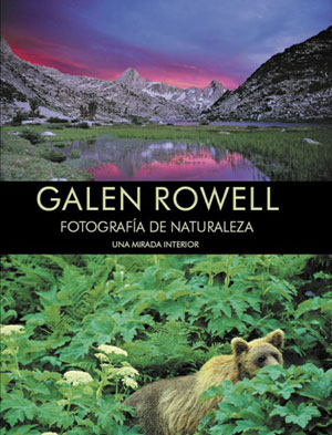 Galen Rowell. Fotografía de naturaleza. Una mirada interior por Galen Rowell. Ediciones Desnivel