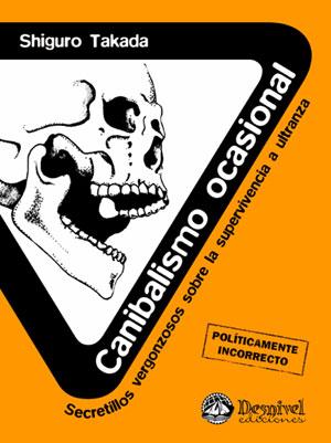 Canibalismo ocasional. Secretillos vergonzosos sobre la supervivencia a ultranza por Shiguro Takada. Ediciones Desnivel