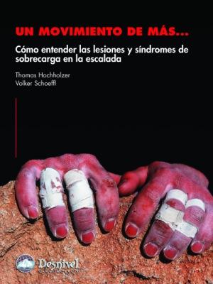 Un movimiento de más.... Cómo entender las lesiones y síndromes de sobrecarga en la escalada por T. Hochholzer; V. Schoeffl. Ediciones Desnivel
