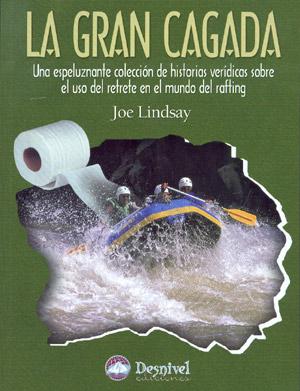 La gran cagada. Una espeluznante colección de historias verídicas sobre el uso del retrete en el mundo del rafting por Joe Lindsay. Ediciones Desnivel