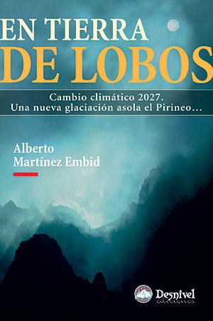 En tierra de lobos. Cambio Climático 2027. Una nueva glaciación asola el Pirineo por Alberto Martínez Embid. Ediciones Desnivel