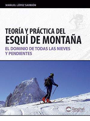 Teoría y práctica del esquí de montaña. El dominio de todas las nieves y pendientes por Manuel López Sarrión. Ediciones Desnivel