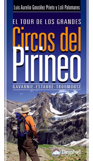 El tour de los grandes circos del Pirineo. Gavarnie - Estaubé – Troumouse por Loli Palomares; Luis Aurelio González Prieto. Ediciones Desnivel