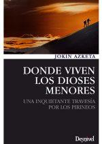 Donde viven los dioses menores. Una inquietante travesía por los Pirineos por Jokin Azketa. Ediciones Desnivel