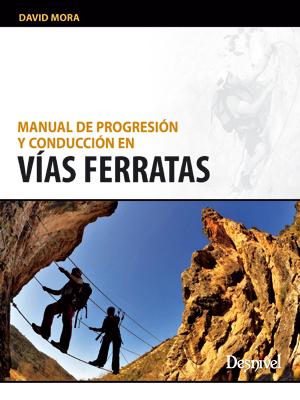 Manual de progresión y conducción en vías ferratas.  por David Mora. Ediciones Desnivel