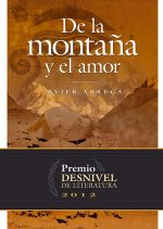 De la montaña y el amor. Premio Desnivel de Literatura 2012 por Javier Arruga. Ediciones Desnivel
