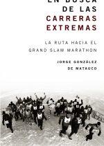En busca de las carreras extremas. La ruta hacia el Grand Slam Marathon por Jorge González de Matauco. Ediciones Desnivel