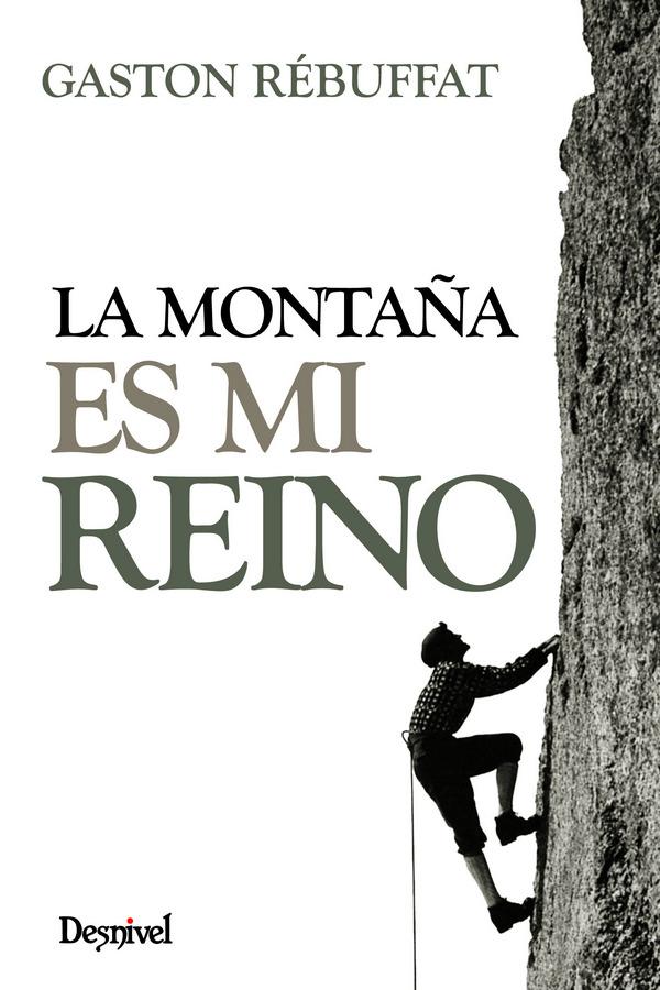La montaña es mi reino.  por Gaston Rébuffat. Ediciones Desnivel