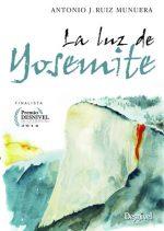 La luz de Yosemite. Finalista del Premio Desnivel de Literatura 2014 por Antonio J. Ruiz Munuera. Ediciones Desnivel