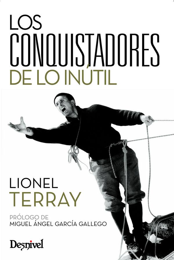 Los conquistadores de lo inútil. De los Alpes al Annapurna por Lionel Terray. Ediciones Desnivel