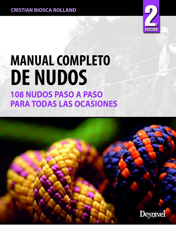 Manual completo de nudos. 108 nudos paso a paso y para todas las ocasiones por Cristian Biosca. Ediciones Desnivel