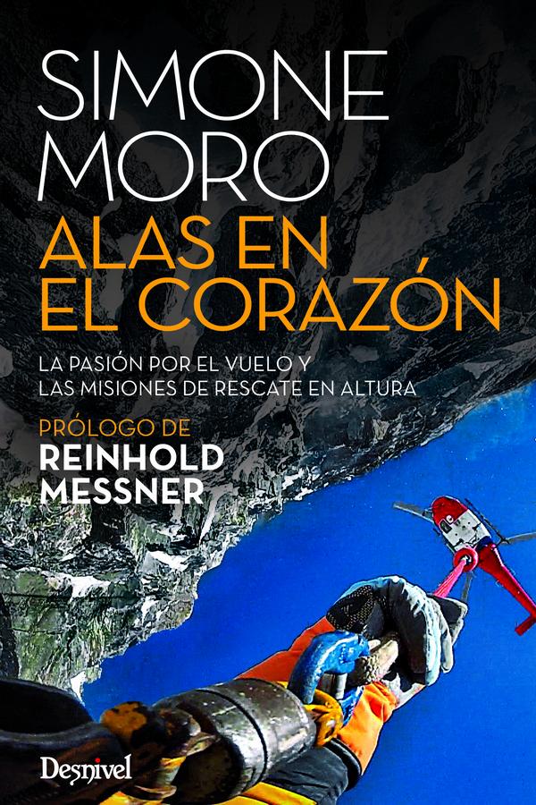 Alas en el corazón. La pasión por el vuelo y las misiones de rescate en altura por Simone Moro. Ediciones Desnivel