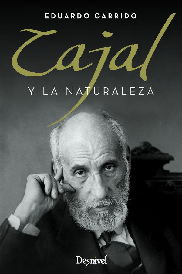 Cajal y la naturaleza.  por Eduardo Garrido. Ediciones Desnivel
