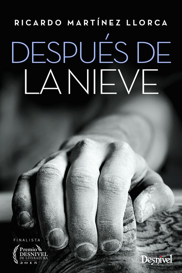 Después de la nieve. Finalista del Premio Desnivel de Literatura 2015 por Ricardo Martínez Llorca. Ediciones Desnivel