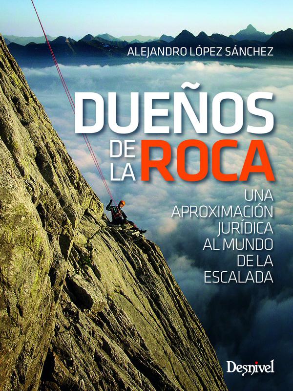 Dueños de la roca. Una aproximación jurídica al mundo de la escalada por Alejandro López Sánchez. Ediciones Desnivel