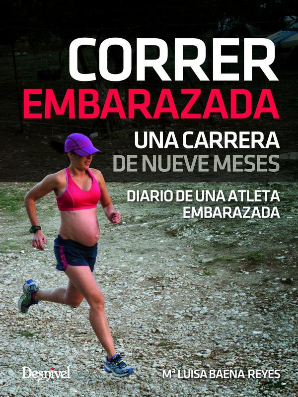 Correr embarazada. Una carrera de nueve meses por Maria Luisa Baena Reyes. Ediciones Desnivel