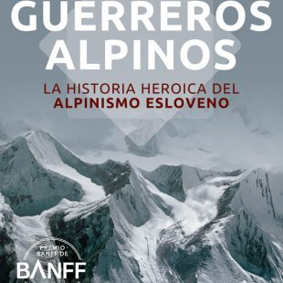 Guerreros alpinos. La historia heroica del alpinismo esloveno