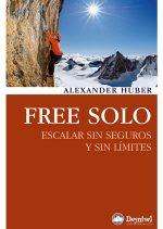 Free solo. Escalar sin seguros y sin límites por Alexander Huber. Ediciones Desnivel