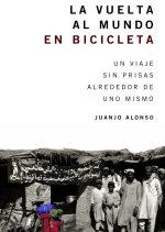 La vuelta al mundo en bicicleta. Un viaje sin prisas alrededor de uno mismo por Juanjo Alonso. Ediciones Desnivel