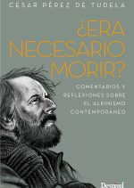 ¿Era necesario morir?. Comentarios y reflexiones sobre el alpinismo contemporáneo por César Pérez de Tudela. Ediciones Desnivel