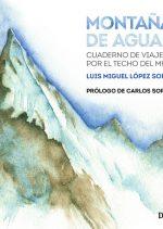 Montañas de agua. Cuaderno de viajes por el techo del mundo por Luis Miguel López Soriano. Ediciones Desnivel