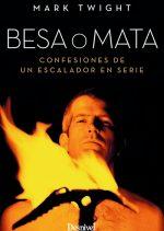 Besa o mata. Confesiones de un escalador en serie por Mark Twight. Ediciones Desnivel